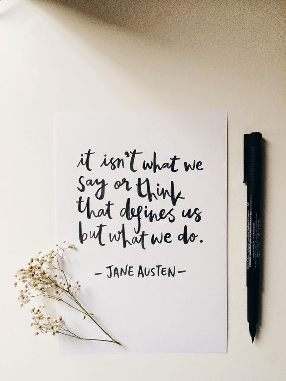 Ce n'est pas ce que nous disons ou pensons qui nous définit, mais bien ce que nous réalisons. Jane Austen